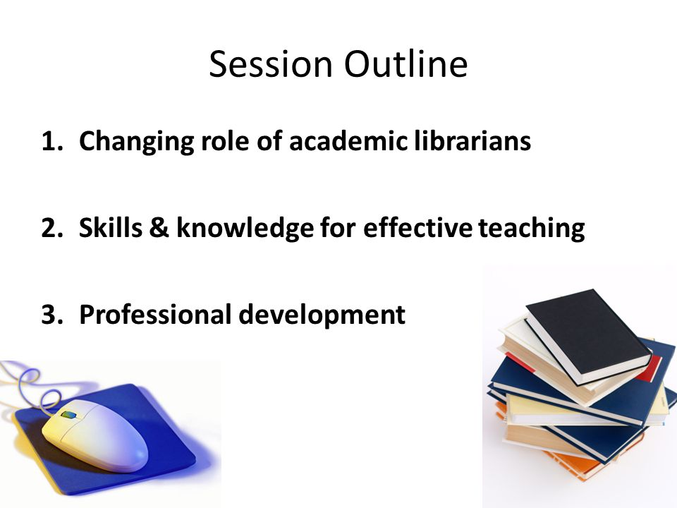 Session Outline 1.Changing role of academic librarians 2.Skills & knowledge for effective teaching 3.Professional development