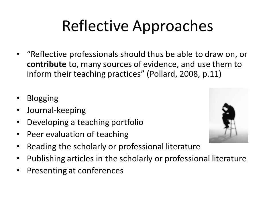 Reflective Approaches Reflective professionals should thus be able to draw on, or contribute to, many sources of evidence, and use them to inform their teaching practices (Pollard, 2008, p.11) Blogging Journal-keeping Developing a teaching portfolio Peer evaluation of teaching Reading the scholarly or professional literature Publishing articles in the scholarly or professional literature Presenting at conferences