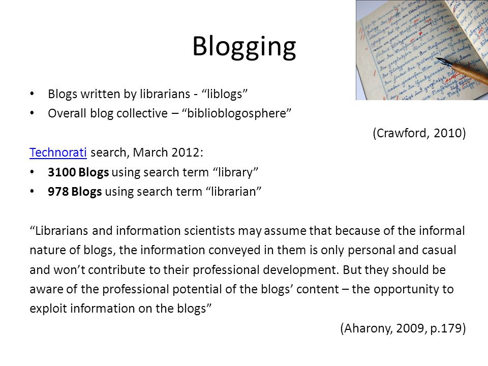 Blogging Blogs written by librarians - liblogs Overall blog collective – biblioblogosphere (Crawford, 2010) TechnoratiTechnorati search, March 2012: 3100 Blogs using search term library 978 Blogs using search term librarian Librarians and information scientists may assume that because of the informal nature of blogs, the information conveyed in them is only personal and casual and won't contribute to their professional development.