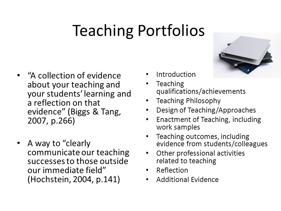 Teaching Portfolios A collection of evidence about your teaching and your students' learning and a reflection on that evidence (Biggs & Tang, 2007, p.266) A way to clearly communicate our teaching successes to those outside our immediate field (Hochstein, 2004, p.141) Introduction Teaching qualifications/achievements Teaching Philosophy Design of Teaching/Approaches Enactment of Teaching, including work samples Teaching outcomes, including evidence from students/colleagues Other professional activities related to teaching Reflection Additional Evidence