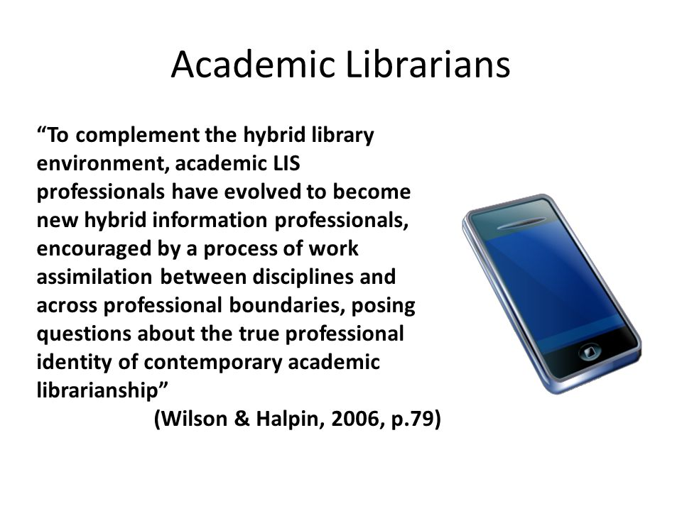 Academic Librarians To complement the hybrid library environment, academic LIS professionals have evolved to become new hybrid information professionals, encouraged by a process of work assimilation between disciplines and across professional boundaries, posing questions about the true professional identity of contemporary academic librarianship (Wilson & Halpin, 2006, p.79)