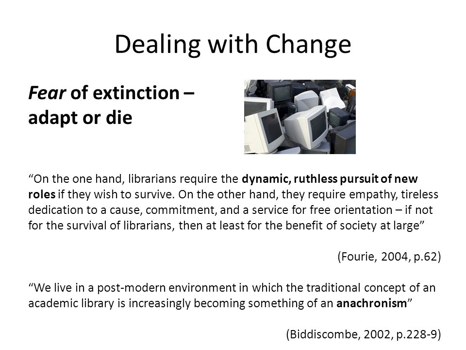 Dealing with Change Fear of extinction – adapt or die On the one hand, librarians require the dynamic, ruthless pursuit of new roles if they wish to survive.