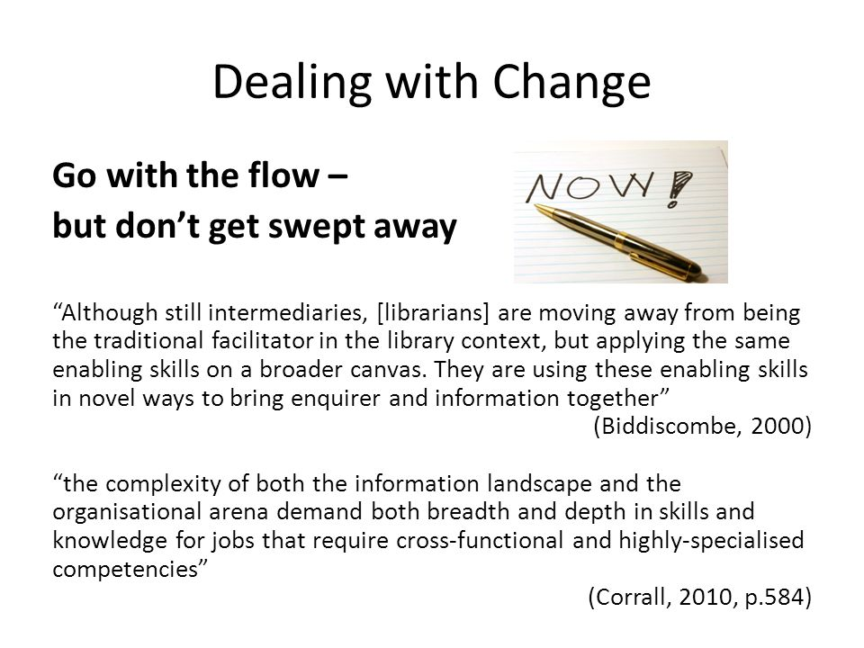 Dealing with Change Go with the flow – but don't get swept away Although still intermediaries, [librarians] are moving away from being the traditional facilitator in the library context, but applying the same enabling skills on a broader canvas.