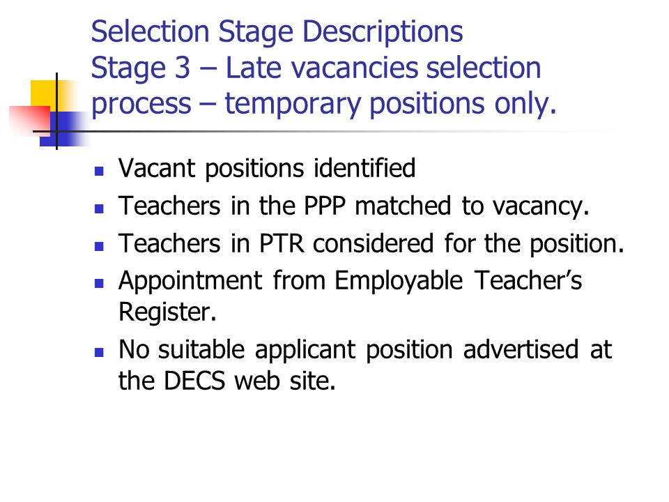 Selection Stage Descriptions Stage 3 – Late vacancies selection process – temporary positions only. Vacant positions identified Teachers in the PPP ma