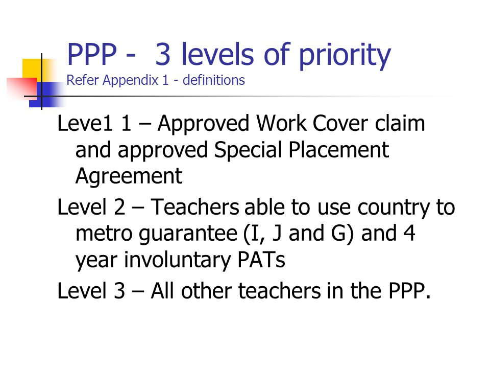 PPP - 3 levels of priority Refer Appendix 1 - definitions Leve1 1 – Approved Work Cover claim and approved Special Placement Agreement Level 2 – Teach
