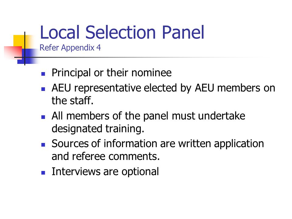Local Selection Panel Refer Appendix 4 Principal or their nominee AEU representative elected by AEU members on the staff. All members of the panel mus