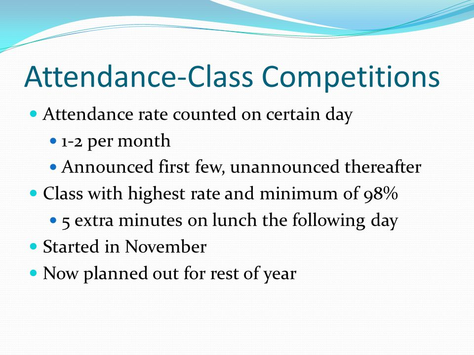 Attendance-Class Competitions Attendance rate counted on certain day 1-2 per month Announced first few, unannounced thereafter Class with highest rate