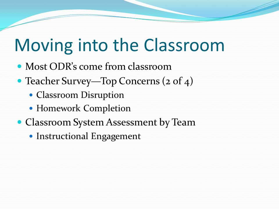 Moving into the Classroom Most ODR's come from classroom Teacher Survey—Top Concerns (2 of 4) Classroom Disruption Homework Completion Classroom Syste