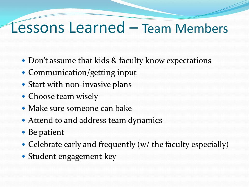 Lessons Learned – Team Members Don't assume that kids & faculty know expectations Communication/getting input Start with non-invasive plans Choose tea