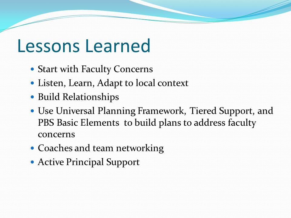 Lessons Learned Start with Faculty Concerns Listen, Learn, Adapt to local context Build Relationships Use Universal Planning Framework, Tiered Support