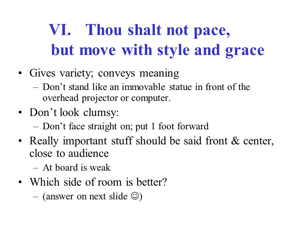 VI.Thou shalt not pace, but move with style and grace Gives variety; conveys meaning –Don't stand like an immovable statue in front of the overhead projector or computer.