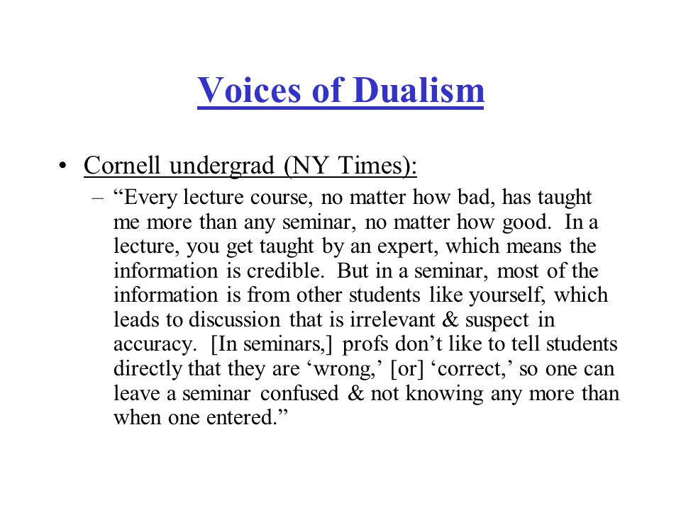 Voices of Dualism Cornell undergrad (NY Times): – Every lecture course, no matter how bad, has taught me more than any seminar, no matter how good.