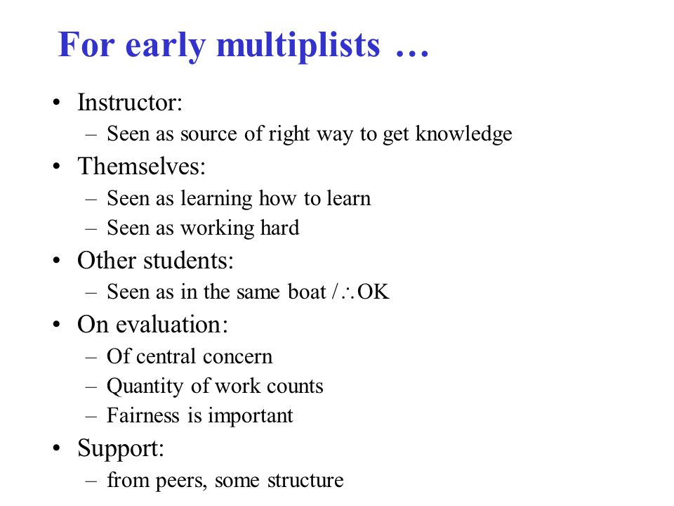 For early multiplists … Instructor: –Seen as source of right way to get knowledge Themselves: –Seen as learning how to learn –Seen as working hard Other students: –Seen as in the same boat /  OK On evaluation: –Of central concern –Quantity of work counts –Fairness is important Support: –from peers, some structure