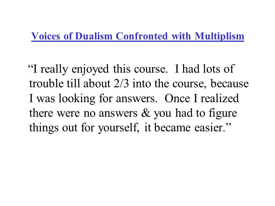 Voices of Dualism Confronted with Multiplism I really enjoyed this course.
