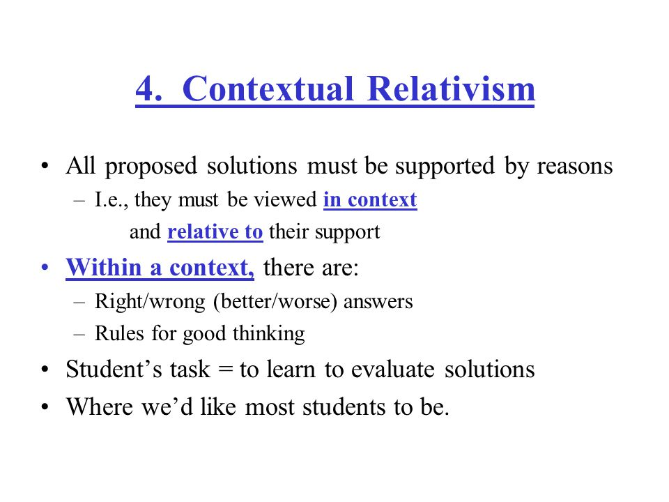 4. Contextual Relativism All proposed solutions must be supported by reasons –I.e., they must be viewed in context and relative to their support Withi