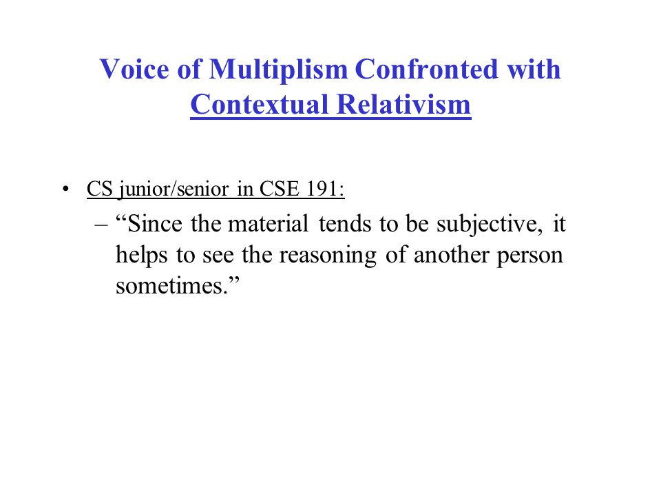 Voice of Multiplism Confronted with Contextual Relativism CS junior/senior in CSE 191: – Since the material tends to be subjective, it helps to see the reasoning of another person sometimes.