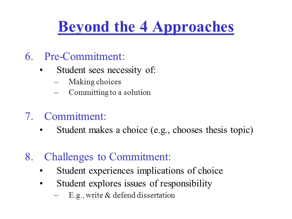 Beyond the 4 Approaches 6.Pre-Commitment: Student sees necessity of: –Making choices –Committing to a solution 7.Commitment: Student makes a choice (e.g., chooses thesis topic) 8.Challenges to Commitment: Student experiences implications of choice Student explores issues of responsibility –E.g., write & defend dissertation