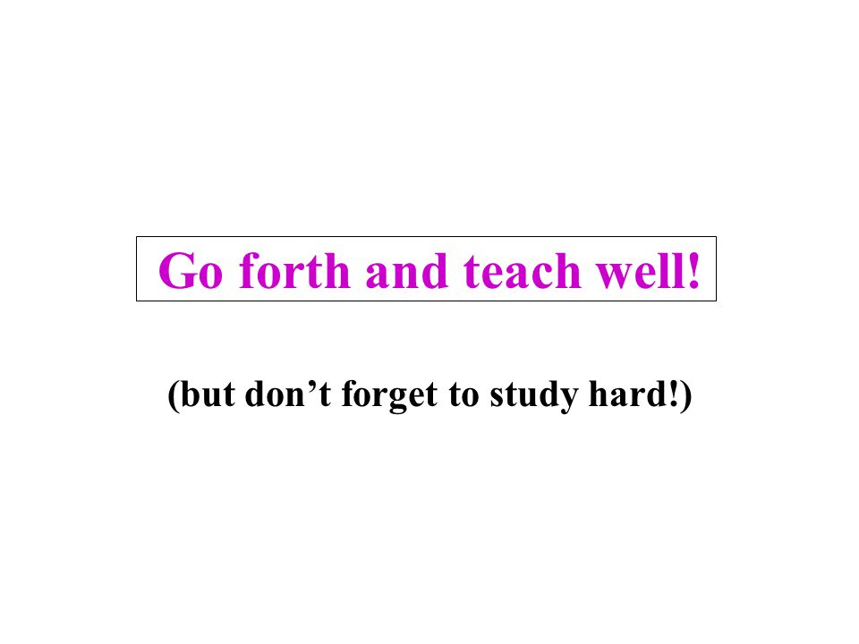 Go forth and teach well! (but don't forget to study hard!)
