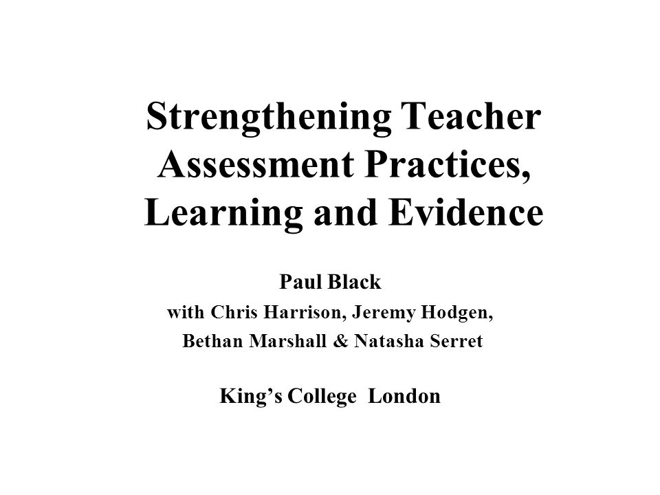 Strengthening Teacher Assessment Practices, Learning and Evidence Paul Black with Chris Harrison, Jeremy Hodgen, Bethan Marshall & Natasha Serret King's College London