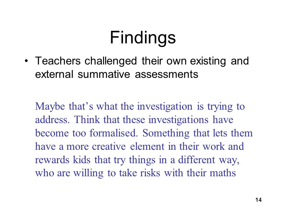 14 Findings Teachers challenged their own existing and external summative assessments Maybe that's what the investigation is trying to address.