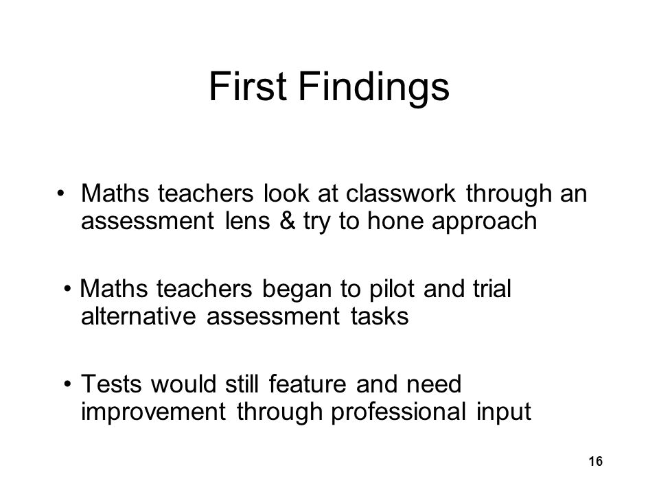 16 First Findings Maths teachers look at classwork through an assessment lens & try to hone approach Maths teachers began to pilot and trial alternative assessment tasks Tests would still feature and need improvement through professional input