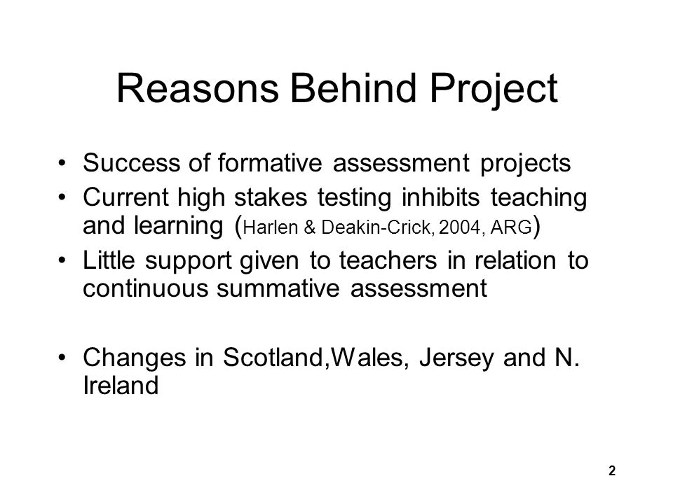 2 Reasons Behind Project Success of formative assessment projects Current high stakes testing inhibits teaching and learning ( Harlen & Deakin-Crick, 2004, ARG ) Little support given to teachers in relation to continuous summative assessment Changes in Scotland,Wales, Jersey and N.