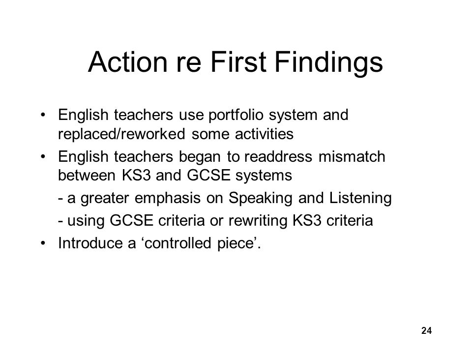24 Action re First Findings English teachers use portfolio system and replaced/reworked some activities English teachers began to readdress mismatch between KS3 and GCSE systems - a greater emphasis on Speaking and Listening - using GCSE criteria or rewriting KS3 criteria Introduce a 'controlled piece'.