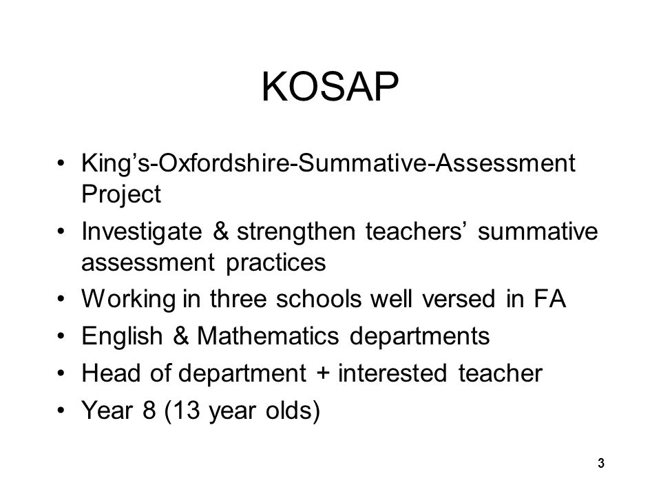 3 KOSAP King's-Oxfordshire-Summative-Assessment Project Investigate & strengthen teachers' summative assessment practices Working in three schools well versed in FA English & Mathematics departments Head of department + interested teacher Year 8 (13 year olds)