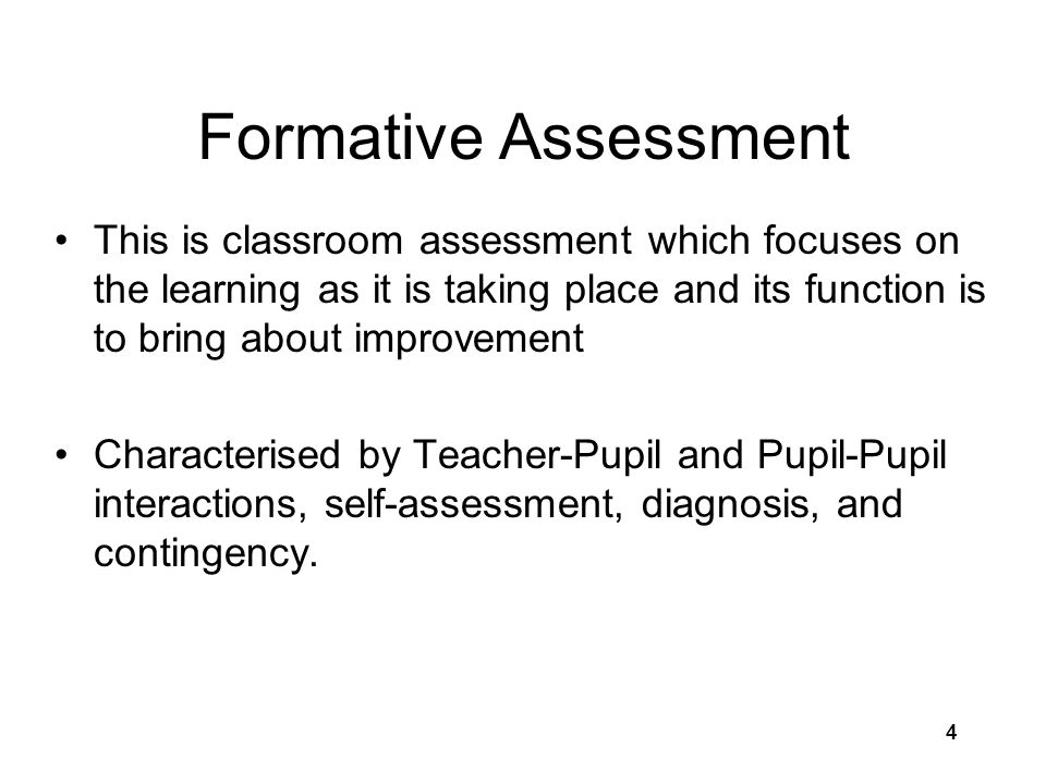 4 Formative Assessment This is classroom assessment which focuses on the learning as it is taking place and its function is to bring about improvement Characterised by Teacher-Pupil and Pupil-Pupil interactions, self-assessment, diagnosis, and contingency.