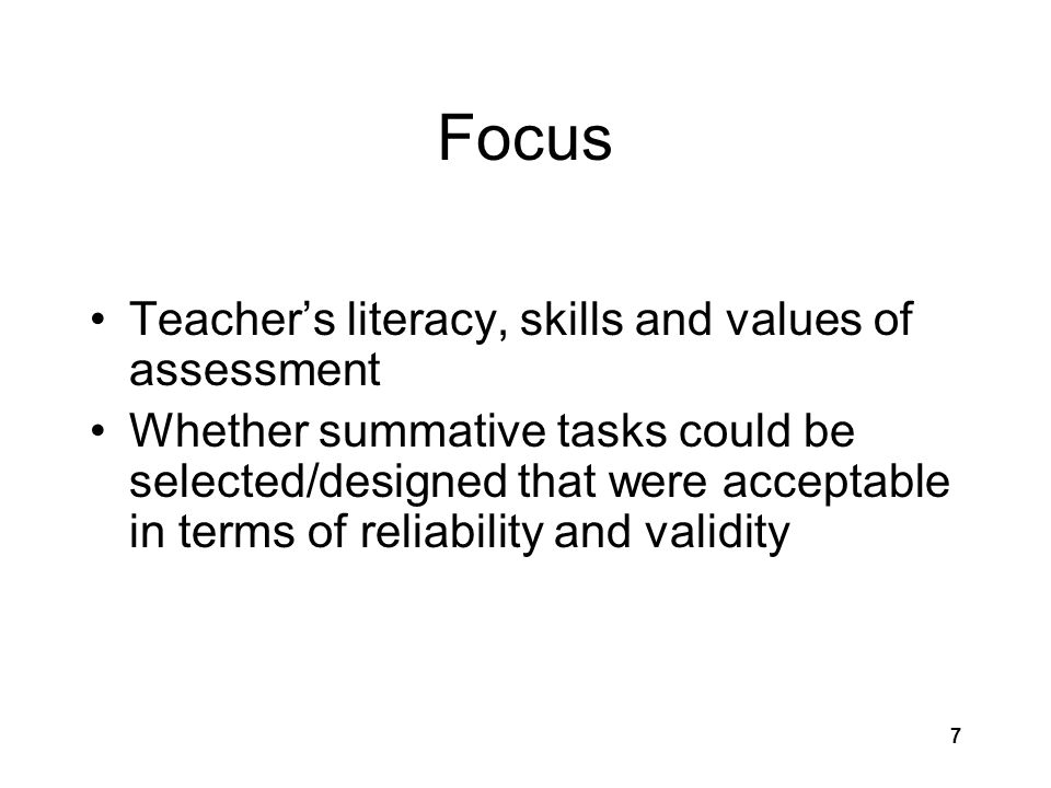7 Focus Teacher's literacy, skills and values of assessment Whether summative tasks could be selected/designed that were acceptable in terms of reliab