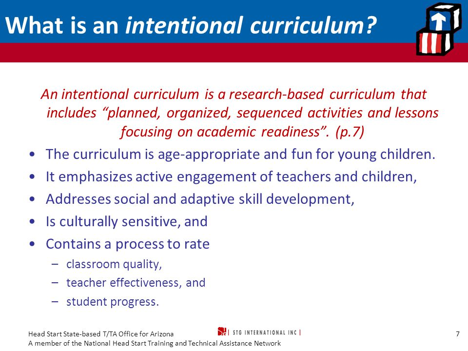 Head Start State-based T/TA Office for Arizona A member of the National Head Start Training and Technical Assistance Network Joint Position Statement on Curriculum Policymakers, the early childhood profession, and other stakeholders in young children's lives have a shared responsibility to implement a curriculum that is: Thoughtfully planned Challenging Engaging Developmentally appropriate Culturally and linguistically responsive Comprehensive across all developmental domains Likely to promote positive outcomes for all young children Source: National Association for the Education of Young Children (NAEYC) and National Association of Early Childhood Specialists in State Departments of Education (NAECS/SDE) (2003).