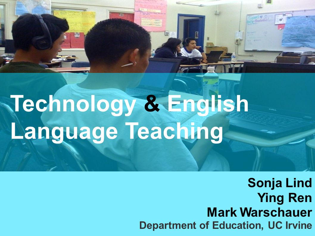 Technology & English Language Teaching Sonja Lind Ying Ren Mark Warschauer Department of Education, UC Irvine