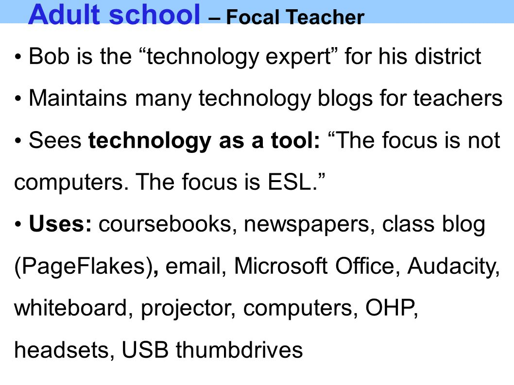 Adult school – Focal Teacher Bob is the technology expert for his district Maintains many technology blogs for teachers Sees technology as a tool: The focus is not computers.