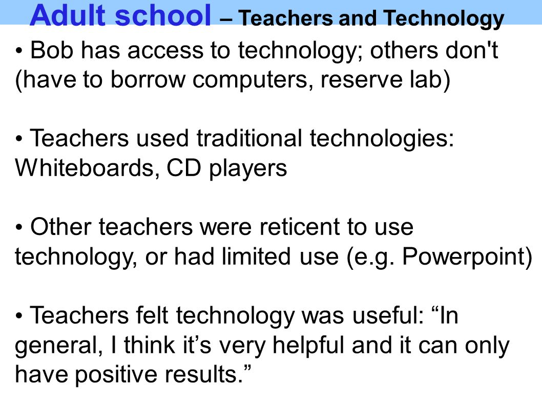 Adult school – Teachers and Technology Bob has access to technology; others don t (have to borrow computers, reserve lab) Teachers used traditional technologies: Whiteboards, CD players Other teachers were reticent to use technology, or had limited use (e.g.