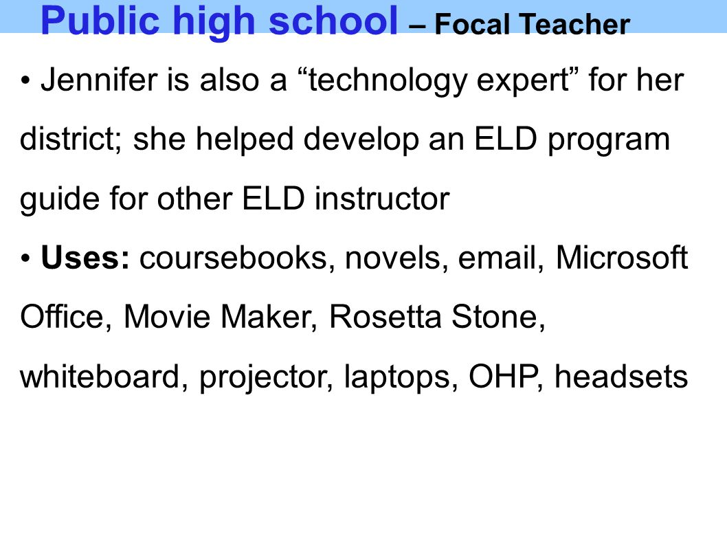 Public high school – Focal Teacher Jennifer is also a technology expert for her district; she helped develop an ELD program guide for other ELD instructor Uses: coursebooks, novels, email, Microsoft Office, Movie Maker, Rosetta Stone, whiteboard, projector, laptops, OHP, headsets