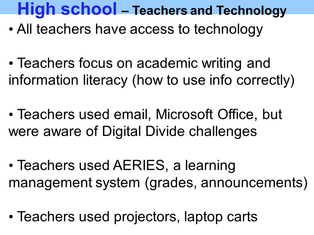 High school – Teachers and Technology All teachers have access to technology Teachers focus on academic writing and information literacy (how to use info correctly) Teachers used email, Microsoft Office, but were aware of Digital Divide challenges Teachers used AERIES, a learning management system (grades, announcements) Teachers used projectors, laptop carts