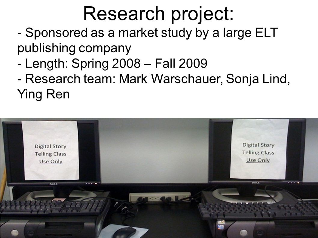 Research project: - Sponsored as a market study by a large ELT publishing company - Length: Spring 2008 – Fall 2009 - Research team: Mark Warschauer, Sonja Lind, Ying Ren