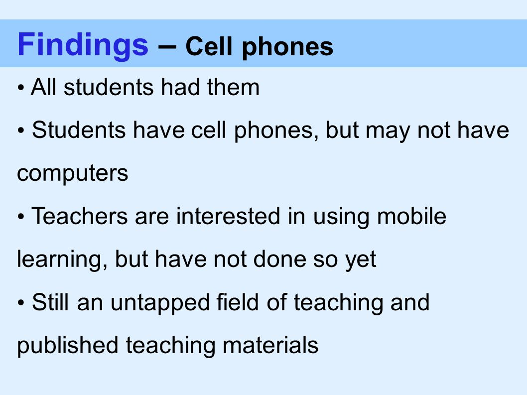 Findings – Cell phones All students had them Students have cell phones, but may not have computers Teachers are interested in using mobile learning, but have not done so yet Still an untapped field of teaching and published teaching materials