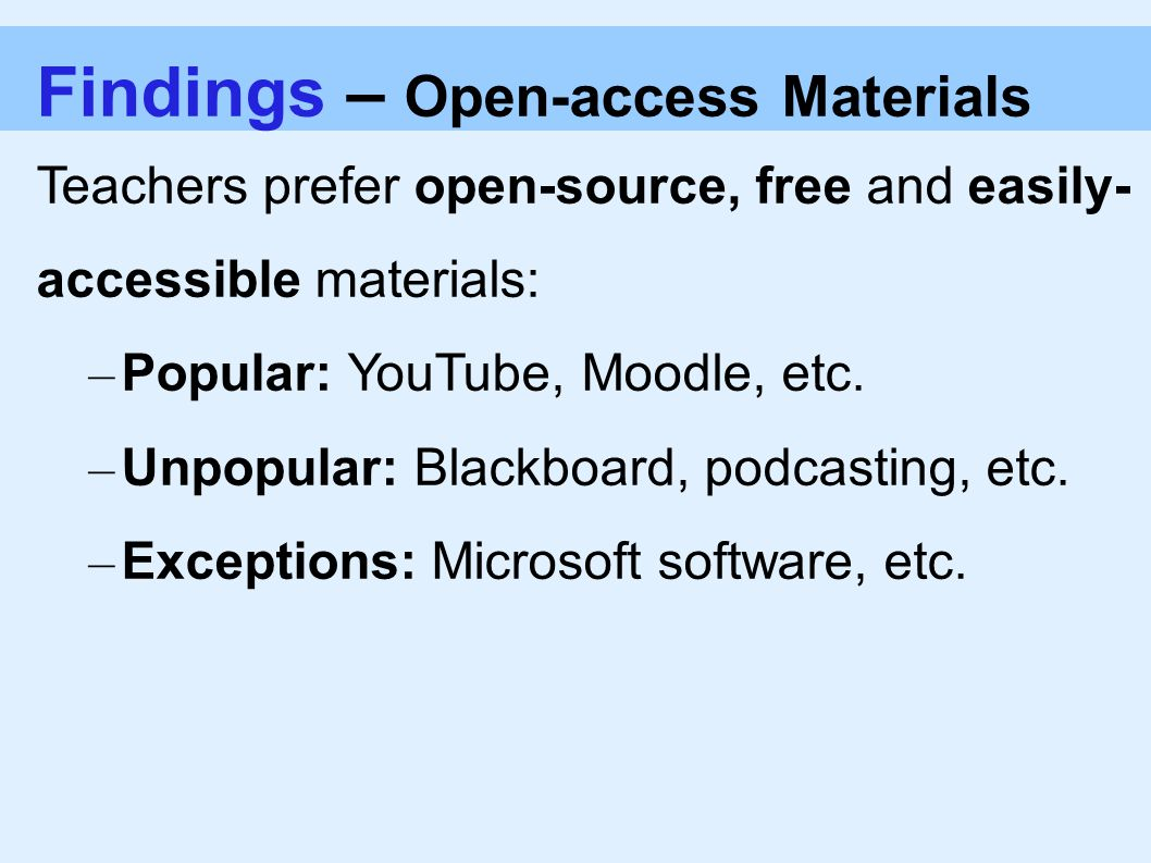 Findings – Open-access Materials Teachers prefer open-source, free and easily- accessible materials: – Popular: YouTube, Moodle, etc.