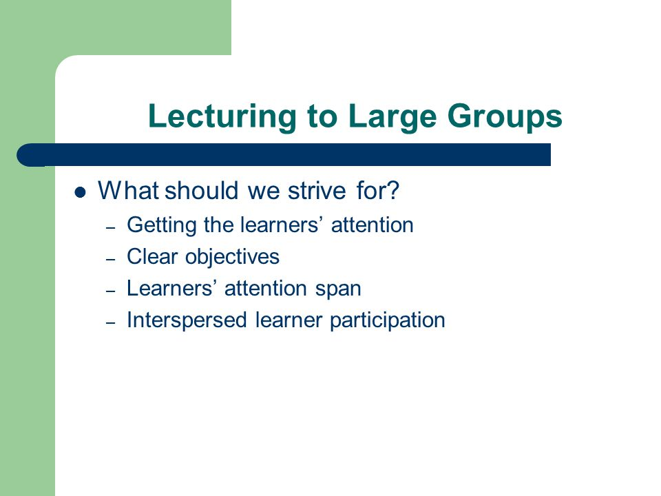 Lecturing to Large Groups In this session, observe contrasts between a 'traditional' lecture and an interactive large group discussion – Are there demonstrated differences in learning.