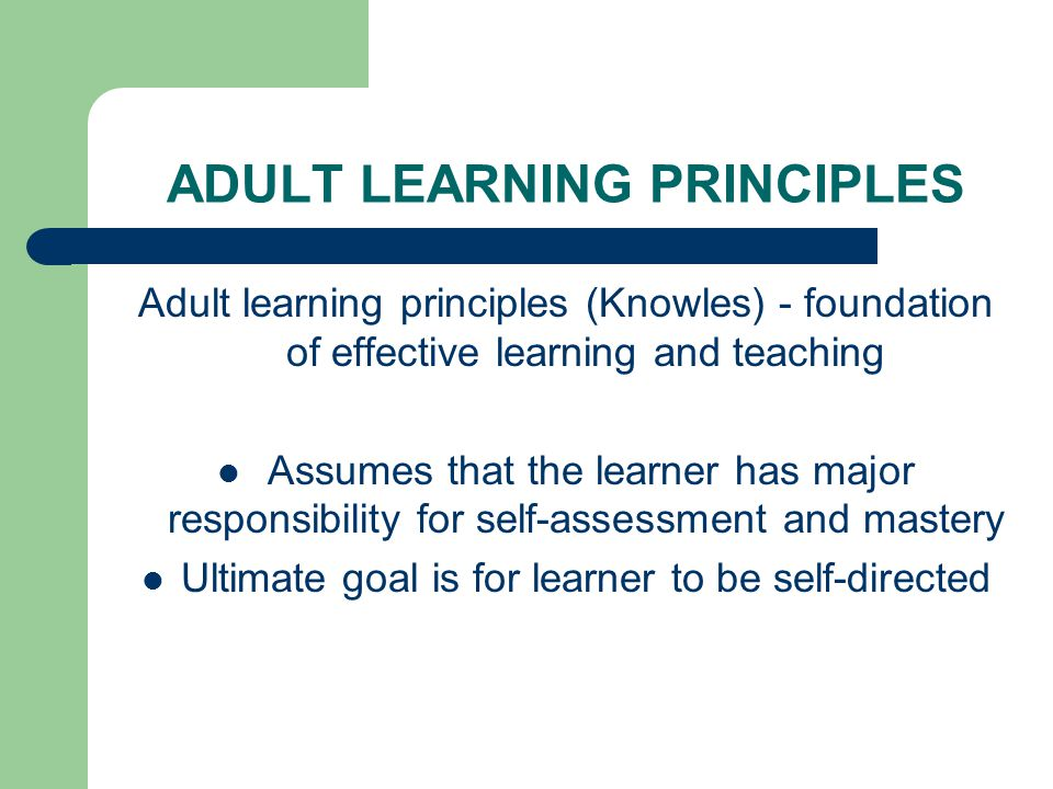 ADULT LEARNING PRINCIPLES Experienced-centered Problem-oriented Varied learning styles Timely feedback