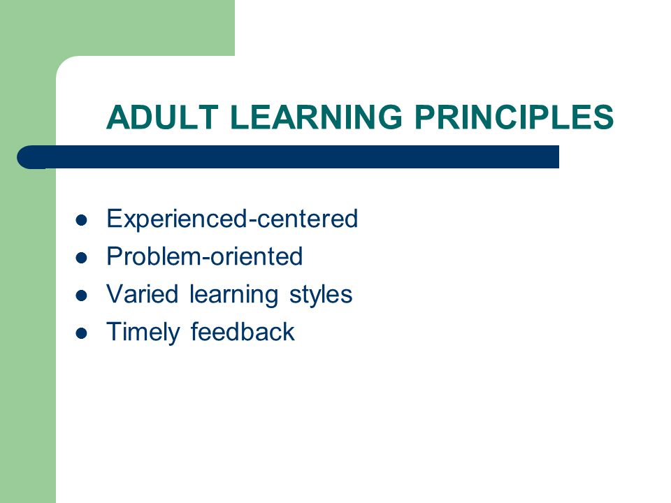 ADULT LEARNING PRINCIPLES Learning applicable to real life experiences Learner-centered Proactive learning – Dependent Independent Interdependent