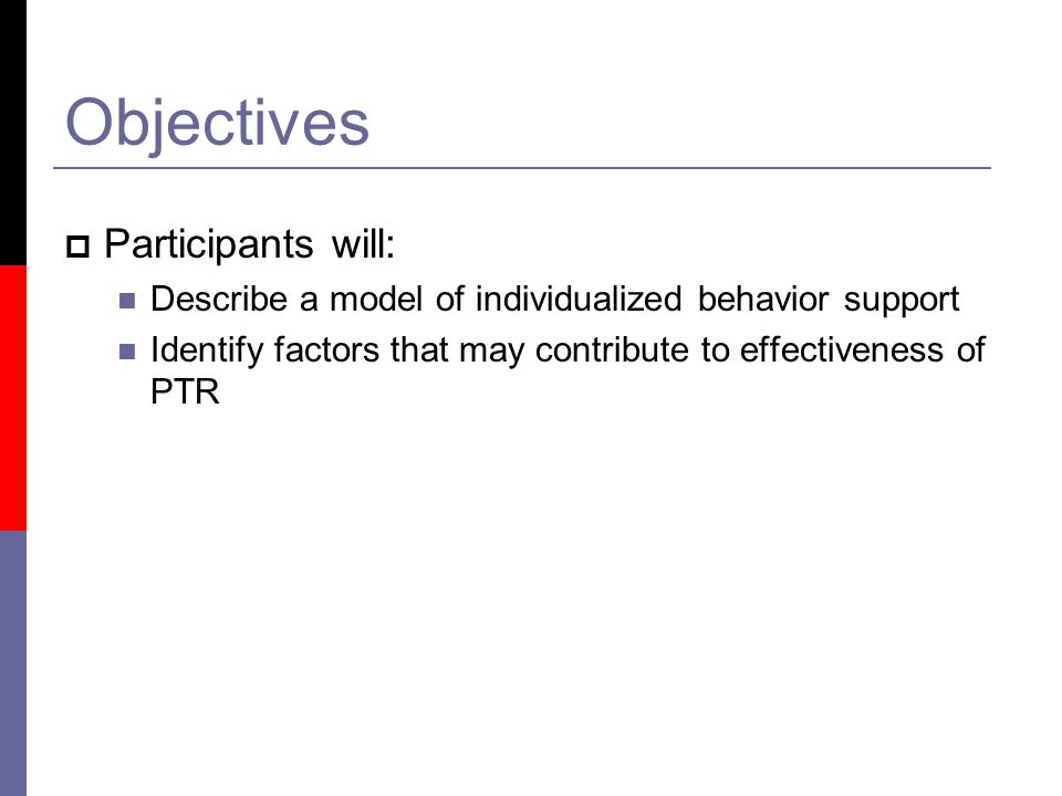 Objectives  Participants will: Describe a model of individualized behavior support Identify factors that may contribute to effectiveness of PTR