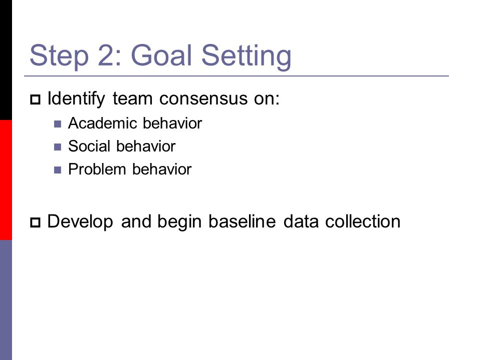 Step 2: Goal Setting  Identify team consensus on: Academic behavior Social behavior Problem behavior  Develop and begin baseline data collection