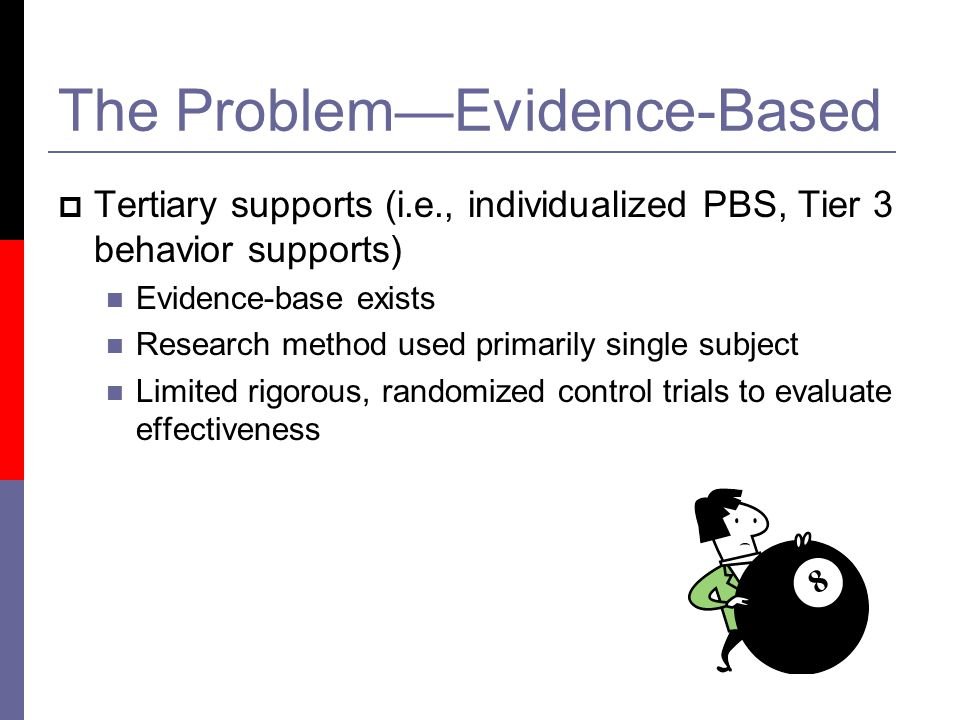 The Problem—Evidence-Based  Tertiary supports (i.e., individualized PBS, Tier 3 behavior supports) Evidence-base exists Research method used primarily single subject Limited rigorous, randomized control trials to evaluate effectiveness