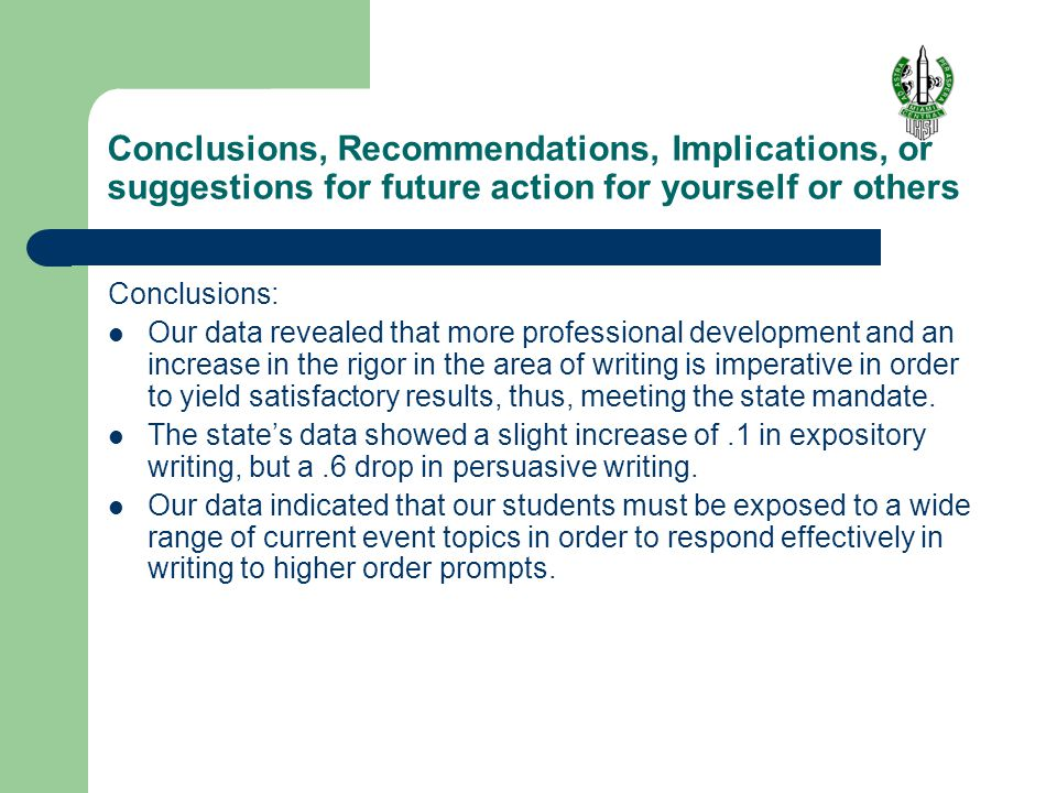 Conclusions, Recommendations, Implications, or suggestions for future action for yourself or others Conclusions: Our data revealed that more professional development and an increase in the rigor in the area of writing is imperative in order to yield satisfactory results, thus, meeting the state mandate.