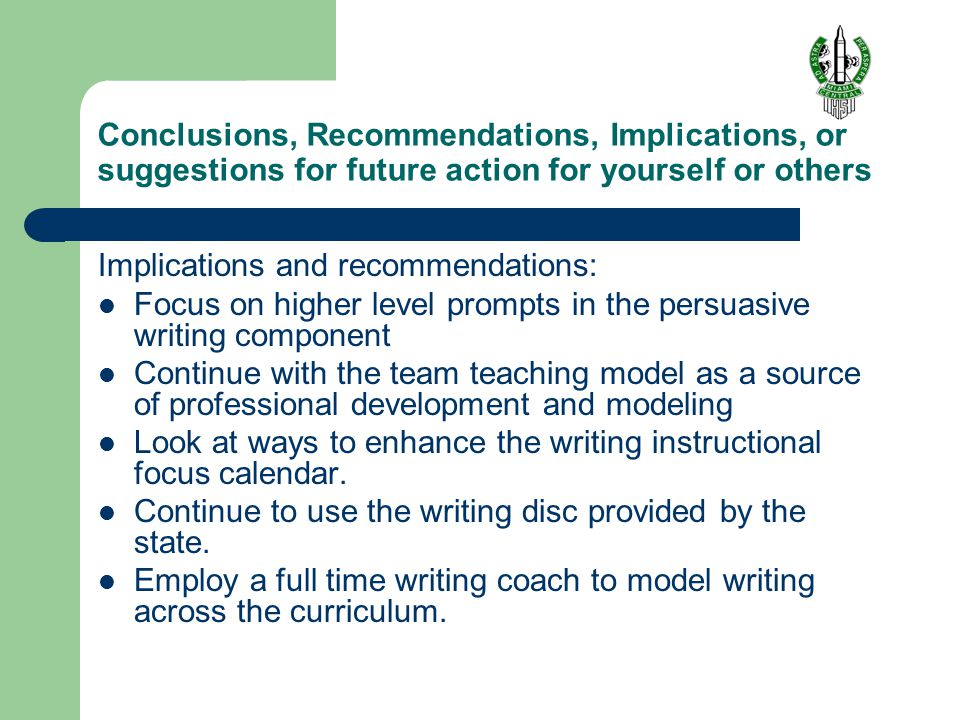 Conclusions, Recommendations, Implications, or suggestions for future action for yourself or others Implications and recommendations: Focus on higher level prompts in the persuasive writing component Continue with the team teaching model as a source of professional development and modeling Look at ways to enhance the writing instructional focus calendar.