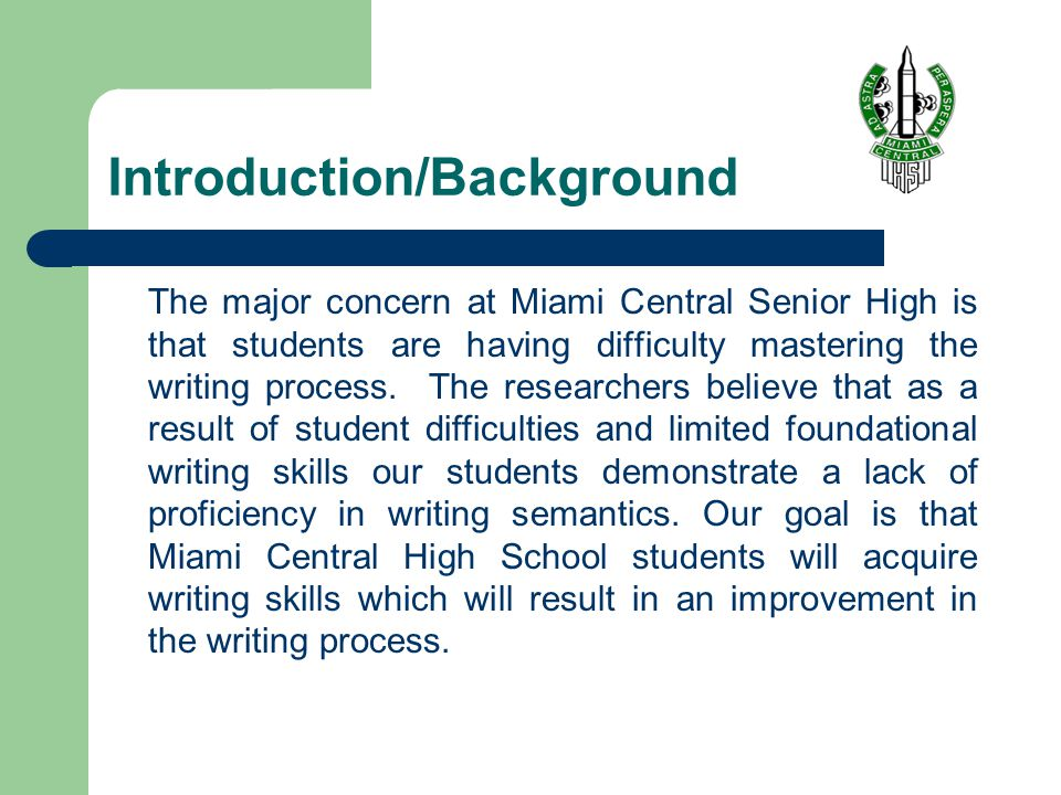 Introduction/Background The major concern at Miami Central Senior High is that students are having difficulty mastering the writing process.