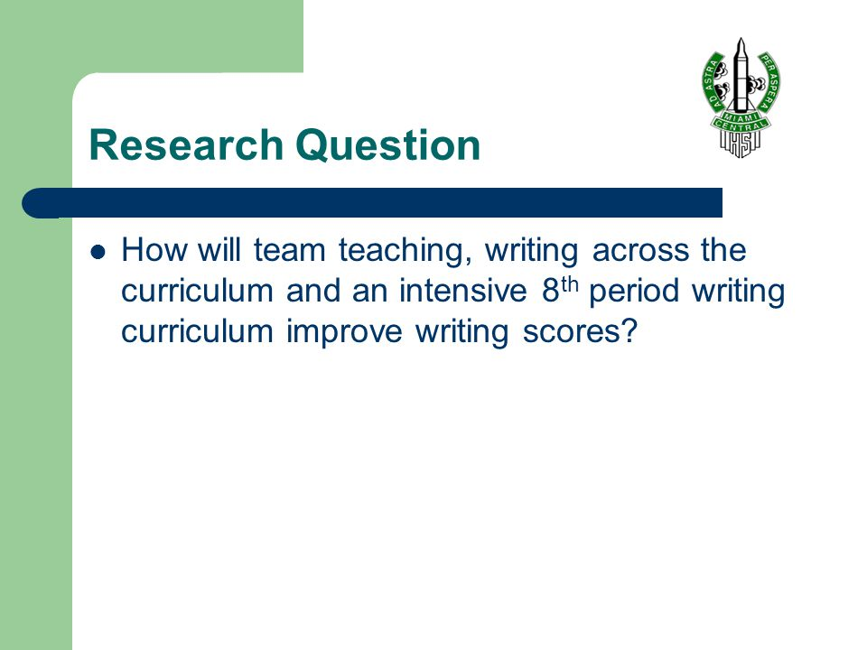 Research Question How will team teaching, writing across the curriculum and an intensive 8 th period writing curriculum improve writing scores