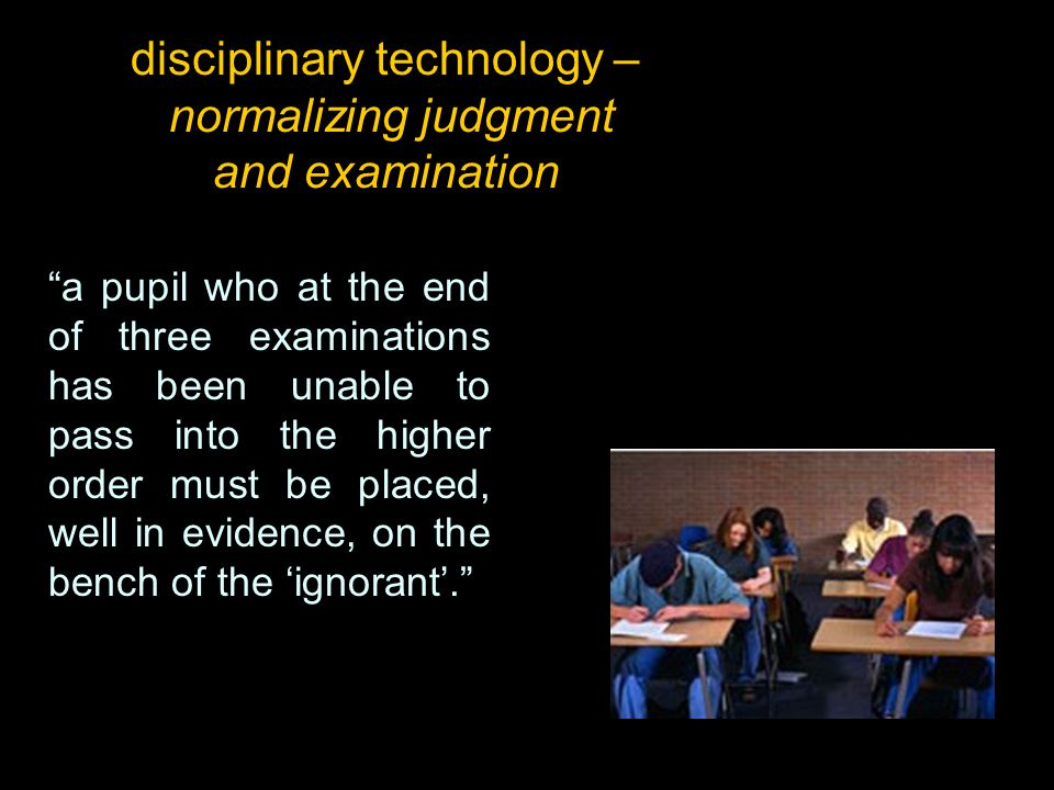"disciplinary technology – normalizing judgment and examination ""a pupil who at the end of three examinations has been unable to pass into the higher o"